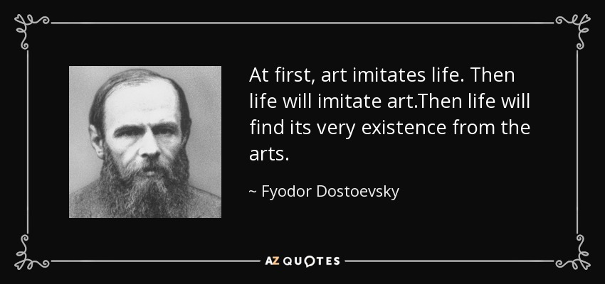 Quotes About Art And Life New Fyodor Dostoevsky Quote At First Art Imitates Lifethen Life