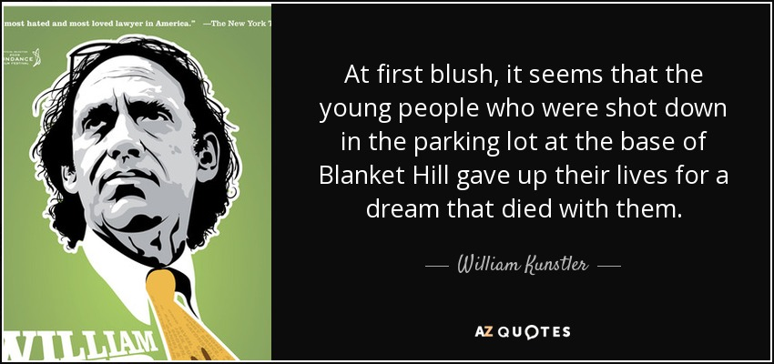 At first blush, it seems that the young people who were shot down in the parking lot at the base of Blanket Hill gave up their lives for a dream that died with them. - William Kunstler