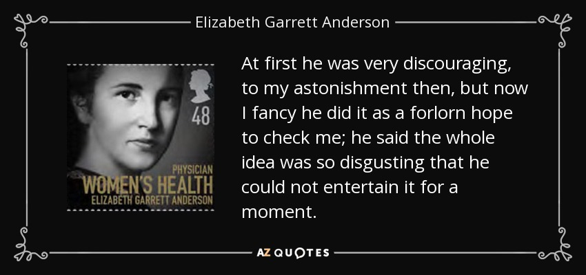 At first he was very discouraging, to my astonishment then, but now I fancy he did it as a forlorn hope to check me; he said the whole idea was so disgusting that he could not entertain it for a moment. - Elizabeth Garrett Anderson
