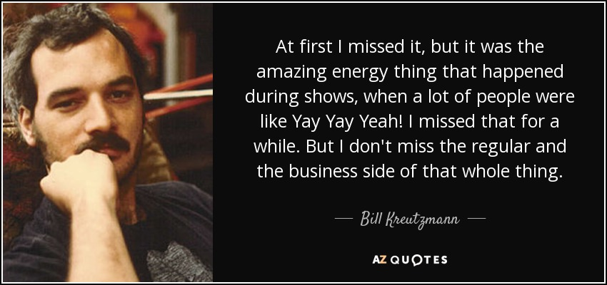 At first I missed it, but it was the amazing energy thing that happened during shows, when a lot of people were like Yay Yay Yeah! I missed that for a while. But I don't miss the regular and the business side of that whole thing. - Bill Kreutzmann