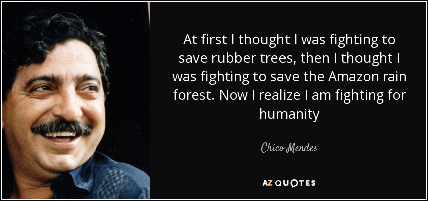 At first I thought I was fighting to save rubber trees, then I thought I was fighting to save the Amazon rain forest. Now I realize I am fighting for humanity - Chico Mendes