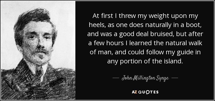 At first I threw my weight upon my heels, as one does naturally in a boot, and was a good deal bruised, but after a few hours I learned the natural walk of man, and could follow my guide in any portion of the island. - John Millington Synge