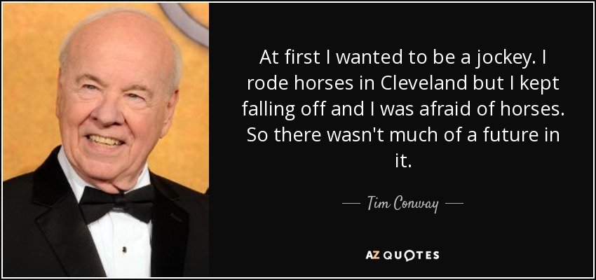 At first I wanted to be a jockey. I rode horses in Cleveland but I kept falling off and I was afraid of horses. So there wasn't much of a future in it. - Tim Conway