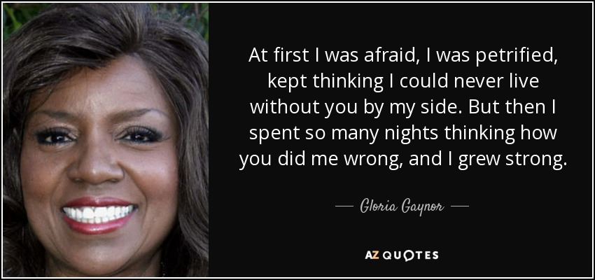 At first I was afraid, I was petrified, kept thinking I could never live without you by my side. But then I spent so many nights thinking how you did me wrong, and I grew strong. - Gloria Gaynor