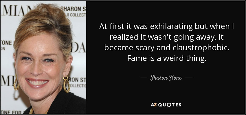 At first it was exhilarating but when I realized it wasn't going away, it became scary and claustrophobic. Fame is a weird thing. - Sharon Stone