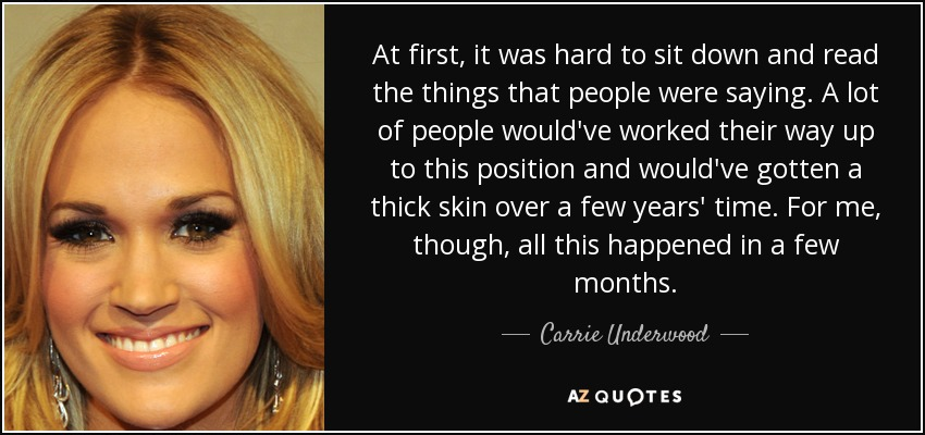 At first, it was hard to sit down and read the things that people were saying. A lot of people would've worked their way up to this position and would've gotten a thick skin over a few years' time. For me, though, all this happened in a few months. - Carrie Underwood