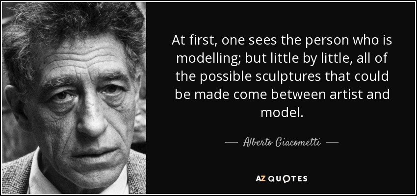At first, one sees the person who is modelling; but little by little, all of the possible sculptures that could be made come between artist and model. - Alberto Giacometti