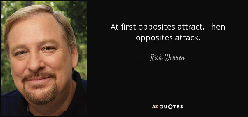 At first opposites attract. Then opposites attack. - Rick Warren