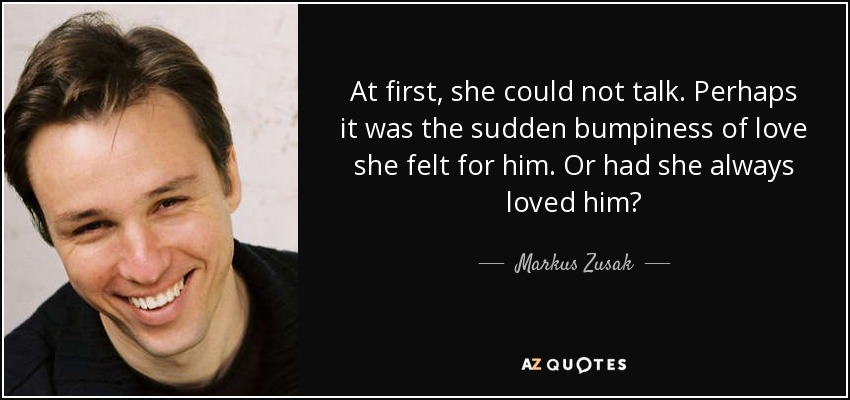 At first, she could not talk. Perhaps it was the sudden bumpiness of love she felt for him. Or had she always loved him? - Markus Zusak