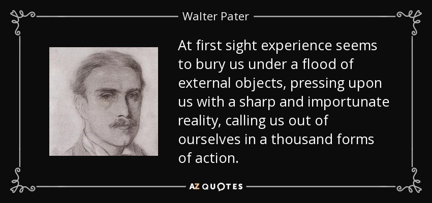 At first sight experience seems to bury us under a flood of external objects, pressing upon us with a sharp and importunate reality, calling us out of ourselves in a thousand forms of action. - Walter Pater