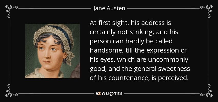 At first sight, his address is certainly not striking; and his person can hardly be called handsome, till the expression of his eyes, which are uncommonly good, and the general sweetness of his countenance, is perceived. - Jane Austen