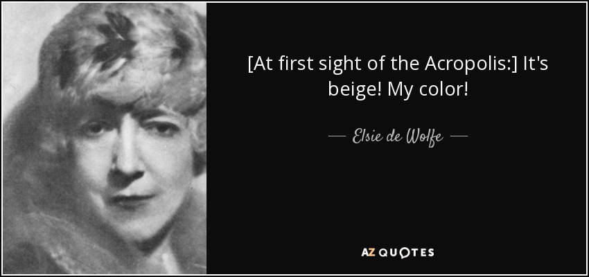 [At first sight of the Acropolis:] It's beige! My color! - Elsie de Wolfe