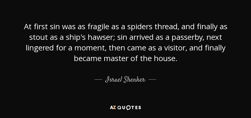 At first sin was as fragile as a spiders thread, and finally as stout as a ship's hawser; sin arrived as a passerby, next lingered for a moment, then came as a visitor, and finally became master of the house. - Israel Shenker