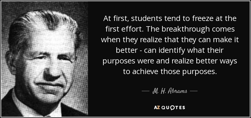 At first, students tend to freeze at the first effort. The breakthrough comes when they realize that they can make it better - can identify what their purposes were and realize better ways to achieve those purposes. - M. H. Abrams