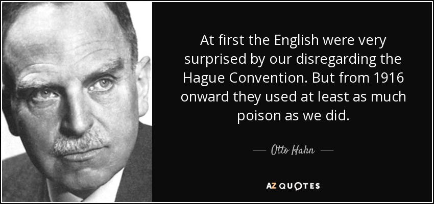At first the English were very surprised by our disregarding the Hague Convention. But from 1916 onward they used at least as much poison as we did. - Otto Hahn