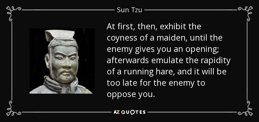 At first, then, exhibit the coyness of a maiden, until the enemy gives you an opening; afterwards emulate the rapidity of a running hare, and it will be too late for the enemy to oppose you. - Sun Tzu