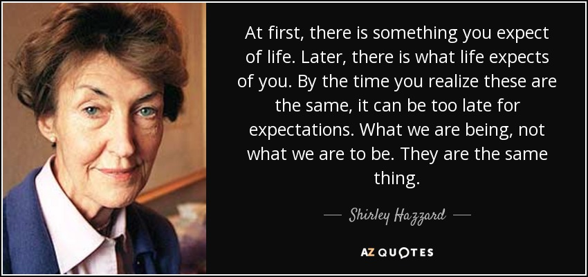 At first, there is something you expect of life. Later, there is what life expects of you. By the time you realize these are the same, it can be too late for expectations. What we are being, not what we are to be. They are the same thing. - Shirley Hazzard