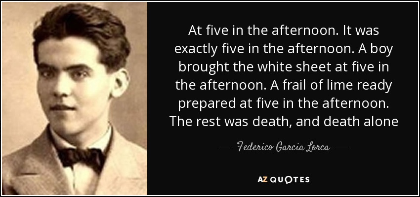 At five in the afternoon. It was exactly five in the afternoon. A boy brought the white sheet at five in the afternoon. A frail of lime ready prepared at five in the afternoon. The rest was death, and death alone - Federico Garcia Lorca