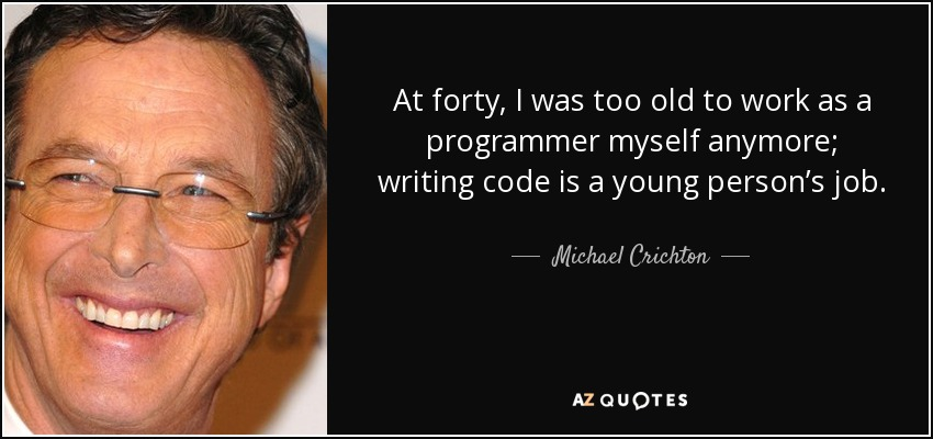 At forty, I was too old to work as a programmer myself anymore; writing code is a young person's job. - Michael Crichton