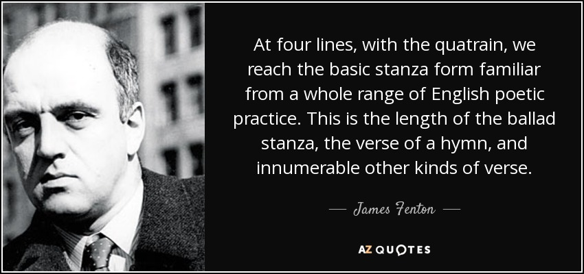 At four lines, with the quatrain, we reach the basic stanza form familiar from a whole range of English poetic practice. This is the length of the ballad stanza, the verse of a hymn, and innumerable other kinds of verse. - James Fenton