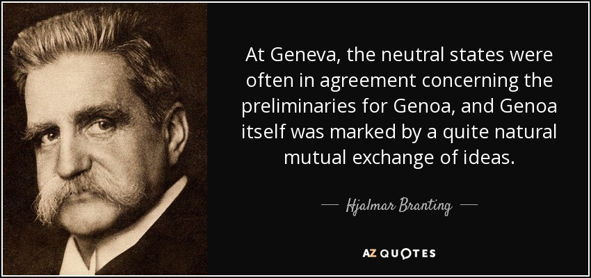 At Geneva, the neutral states were often in agreement concerning the preliminaries for Genoa, and Genoa itself was marked by a quite natural mutual exchange of ideas. - Hjalmar Branting