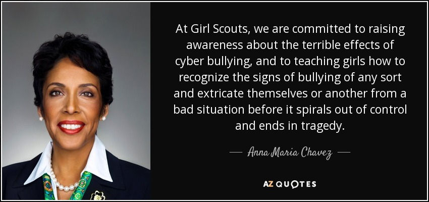 At Girl Scouts, we are committed to raising awareness about the terrible effects of cyber bullying, and to teaching girls how to recognize the signs of bullying of any sort and extricate themselves or another from a bad situation before it spirals out of control and ends in tragedy. - Anna Maria Chavez