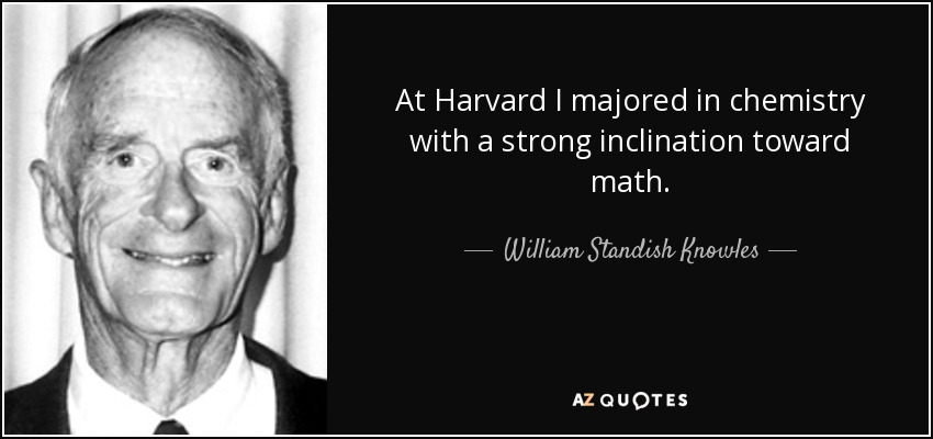 At Harvard I majored in chemistry with a strong inclination toward math. - William Standish Knowles