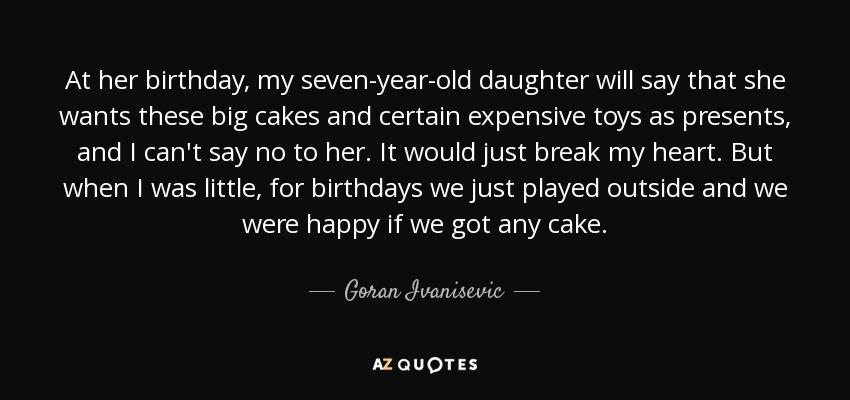 At her birthday, my seven-year-old daughter will say that she wants these big cakes and certain expensive toys as presents, and I can't say no to her. It would just break my heart. But when I was little, for birthdays we just played outside and we were happy if we got any cake. - Goran Ivanisevic