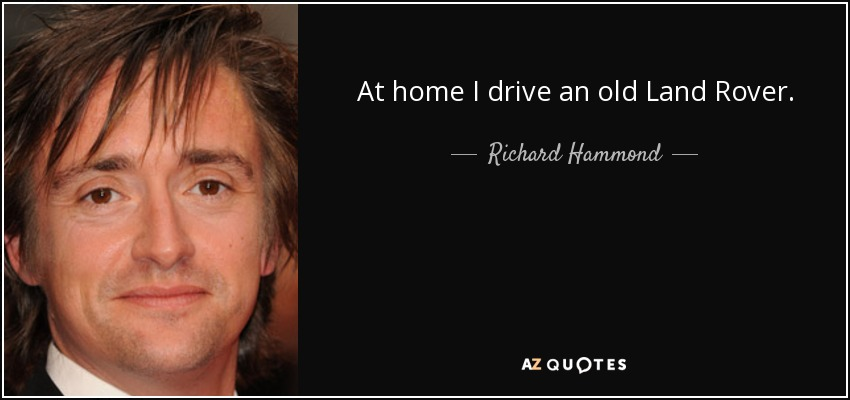 At home I drive an old Land Rover. - Richard Hammond