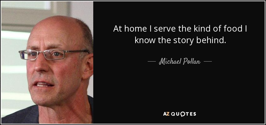 At home I serve the kind of food I know the story behind. - Michael Pollan