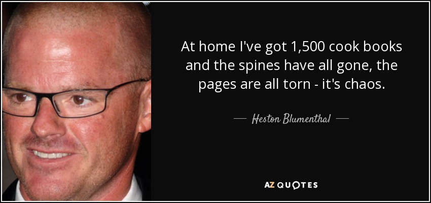At home I've got 1,500 cook books and the spines have all gone, the pages are all torn - it's chaos. - Heston Blumenthal