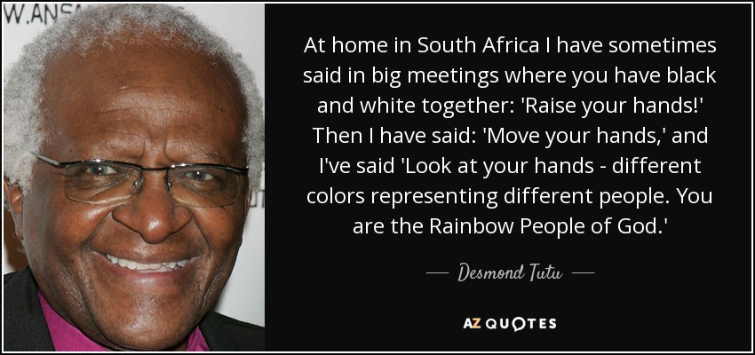 At home in South Africa I have sometimes said in big meetings where you have black and white together: 'Raise your hands!' Then I have said: 'Move your hands,' and I've said 'Look at your hands - different colors representing different people. You are the Rainbow People of God.' - Desmond Tutu