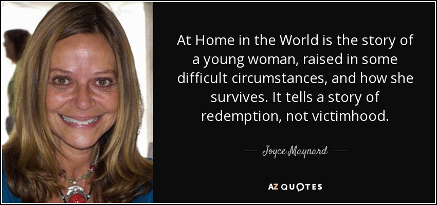 At Home in the World is the story of a young woman, raised in some difficult circumstances, and how she survives. It tells a story of redemption, not victimhood. - Joyce Maynard