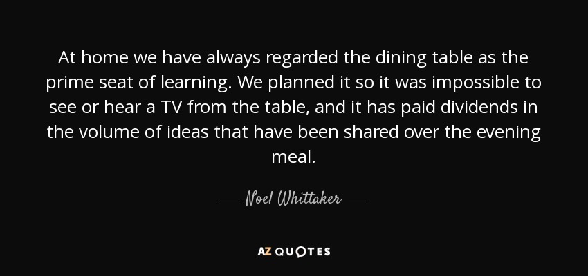 At home we have always regarded the dining table as the prime seat of learning. We planned it so it was impossible to see or hear a TV from the table, and it has paid dividends in the volume of ideas that have been shared over the evening meal. - Noel Whittaker