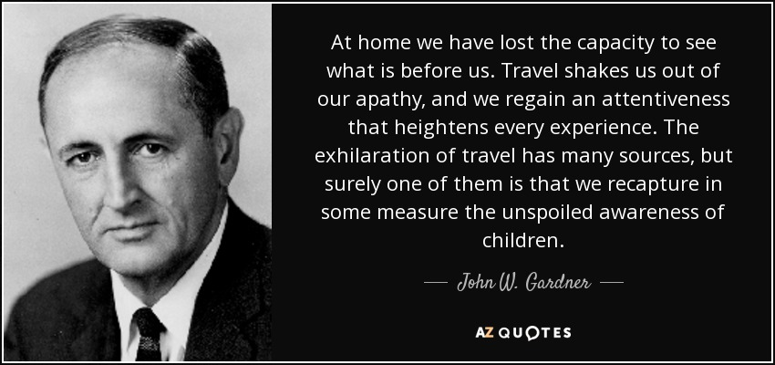 At home we have lost the capacity to see what is before us. Travel shakes us out of our apathy, and we regain an attentiveness that heightens every experience. The exhilaration of travel has many sources, but surely one of them is that we recapture in some measure the unspoiled awareness of children. - John W. Gardner