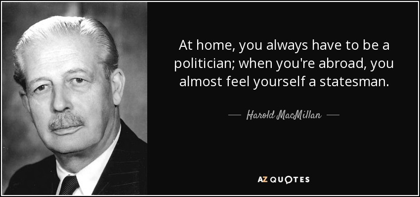 At home, you always have to be a politician; when you're abroad, you almost feel yourself a statesman. - Harold MacMillan