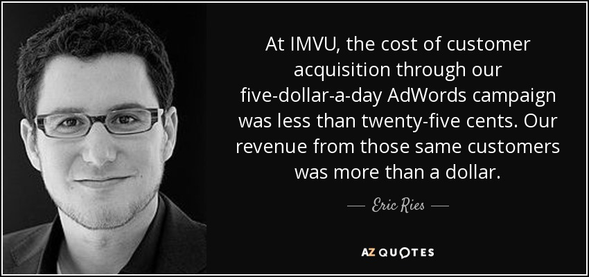 Eric Ries quote: At IMVU, the cost of customer acquisition