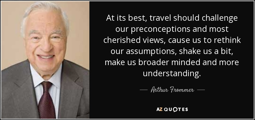At its best, travel should challenge our preconceptions and most cherished views, cause us to rethink our assumptions, shake us a bit, make us broader minded and more understanding. - Arthur Frommer