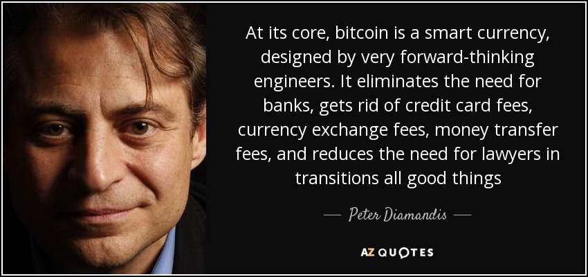 At its core, bitcoin is a smart currency, designed by very forward-thinking engineers. It eliminates the need for banks, gets rid of credit card fees, currency exchange fees, money transfer fees, and reduces the need for lawyers in transitions all good things - Peter Diamandis