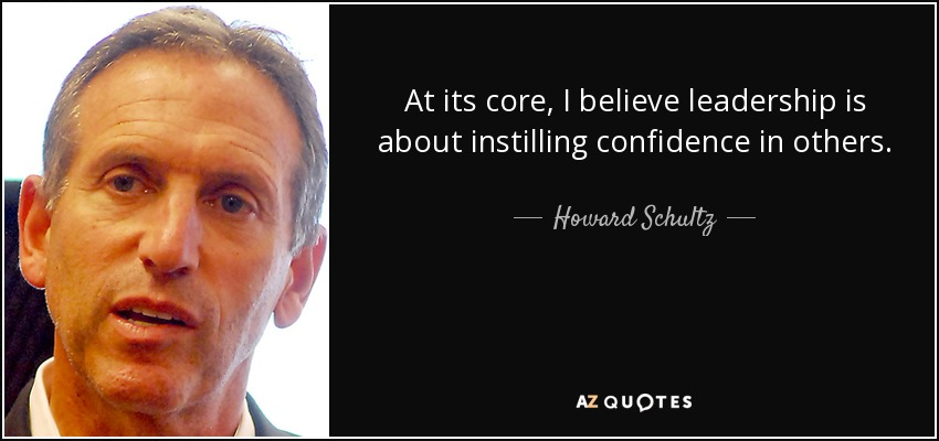 At its core, I believe leadership is about instilling confidence in others. - Howard Schultz