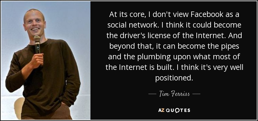 At its core, I don't view Facebook as a social network. I think it could become the driver's license of the Internet. And beyond that, it can become the pipes and the plumbing upon what most of the Internet is built. I think it's very well positioned. - Tim Ferriss