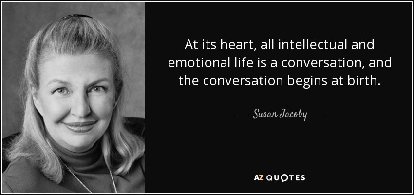 At its heart, all intellectual and emotional life is a conversation, and the conversation begins at birth. - Susan Jacoby