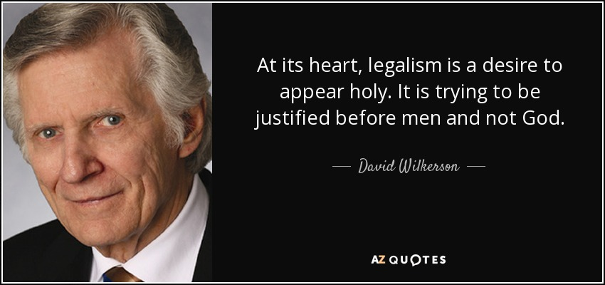At its heart, legalism is a desire to appear holy. It is trying to be justified before men and not God. - David Wilkerson