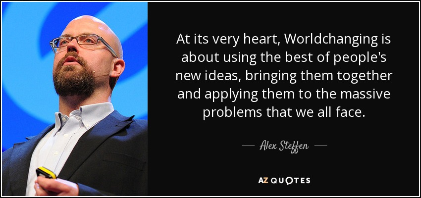 At its very heart, Worldchanging is about using the best of people's new ideas, bringing them together and applying them to the massive problems that we all face. - Alex Steffen
