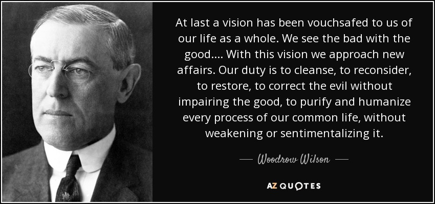At last a vision has been vouchsafed to us of our life as a whole. We see the bad with the good.... With this vision we approach new affairs. Our duty is to cleanse, to reconsider, to restore, to correct the evil without impairing the good, to purify and humanize every process of our common life, without weakening or sentimentalizing it. - Woodrow Wilson