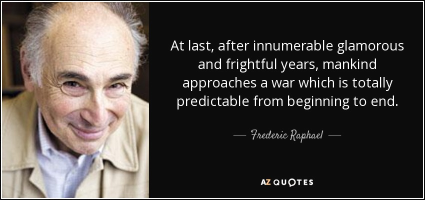 At last, after innumerable glamorous and frightful years, mankind approaches a war which is totally predictable from beginning to end. - Frederic Raphael
