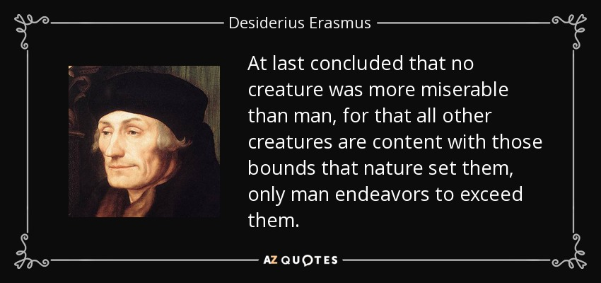 At last concluded that no creature was more miserable than man, for that all other creatures are content with those bounds that nature set them, only man endeavors to exceed them. - Desiderius Erasmus