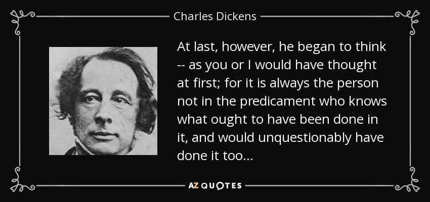 At last, however, he began to think -- as you or I would have thought at first; for it is always the person not in the predicament who knows what ought to have been done in it, and would unquestionably have done it too . . . - Charles Dickens