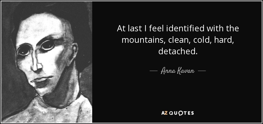 At last I feel identified with the mountains, clean, cold, hard, detached. - Anna Kavan