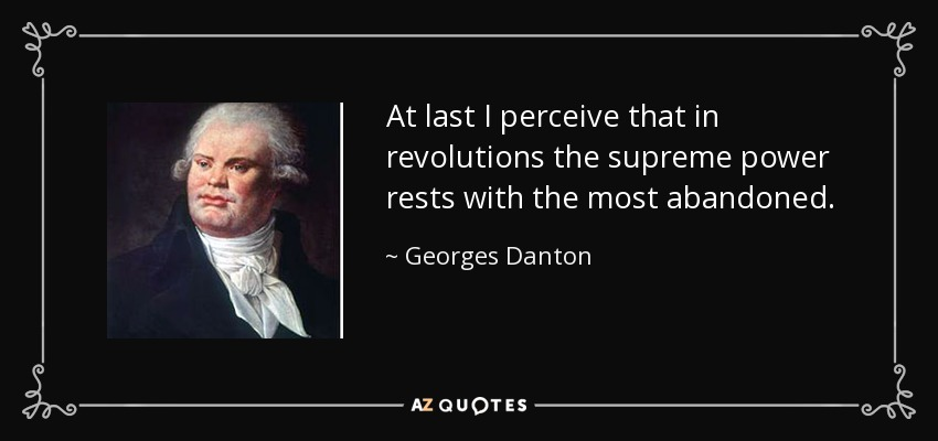 At last I perceive that in revolutions the supreme power rests with the most abandoned. - Georges Danton